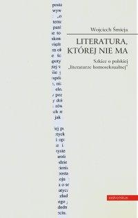 Literatura, której nie ma. Szkice o polskiej literaturze homoseksualnej - Wojciech Śmieja