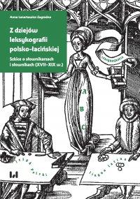 Z dziejów leksykografii polsko-łacińskiej. Szkice o słownikarzach i słownikach (XVII–XIX w.) - Anna Lenartowicz-Zagrodna