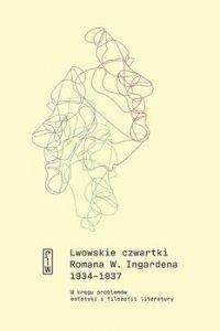 Lwowskie czwartki Romana W. Ingardena 1934−1937. W kręgu problemów estetyki i filozofii literatury - Roman Ingarden
