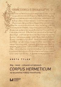 Bóg – świat – człowiek w traktatach Corpus Hermeticum na tle greckiej tradycji filozoficznej - Aneta Tylak