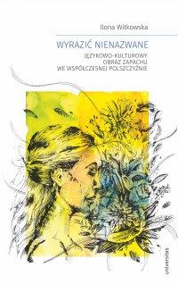 Wyrazić nienazwane. Językowo-kulturowy obraz zapachu we współczesnej polszczyźnie - Ilona Witkowska