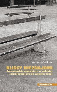 Bliscy nieznajomi. Górnośląskie pogranicze w polskiej i niemieckiej prozie współczesnej - Kornelia Ćwiklak