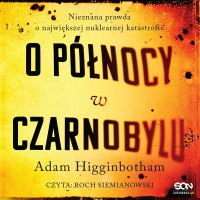 O północy w Czarnobylu. Nieznana prawda o największej nuklearnej katastrofie - Adam Higginbotham