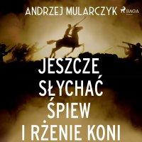 Jeszcze słychać śpiew i rżenie koni - Andrzej Mularczyk