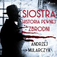 Siostra. Historia pewnej zbrodni - Andrzej Mularczyk