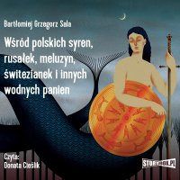 Wśród polskich syren, rusałek, meluzyn, świtezianek i innych wodnych panien - Bartłomiej Grzegorz Sala