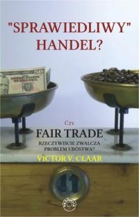 Sprawiedliwy handel? Czy Fair Trade rzeczywiście zwalcza problem ubóstwa? - Victor V. Claar