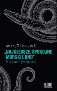 Najgłębsze, spokojne morskie dno. Próby antropologiczne - Andrzej C. Leszczyński