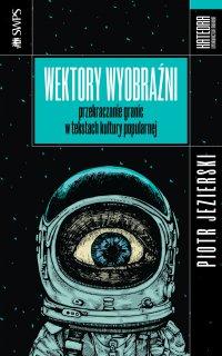 Wektory wyobraźni. Przekraczanie granic w tekstach kultury popularnej - Piotr Jezierski