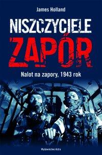 Niszczyciele Zapór. Nalot na zapory, 1943 rok - James Holland