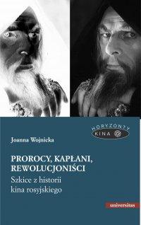 Prorocy, kapłani, rewolucjoniści. Szkice z historii kina rosyjskiego - Joanna Wojnicka