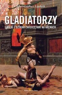 Gladiatorzy i walki z dzikimi zwierzętami na arenach - Christopher Epplett