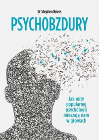 Psychobzdury. Jak mity popularnej psychologii mieszają nam w głowach - Stephen Briers