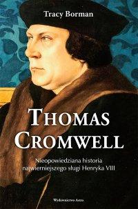 Thomas Cromwell. Nieopowiedziana historia najwierniejszego sługi Henryka VIII - Tracy Borman