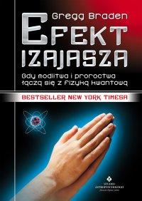 Efekt Izajasza. Gdy modlitwa i proroctwa łączą się z fizyką kwantową - Gegg Braden