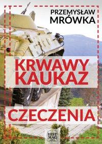 Krwawy Kaukaz: Czeczenia - Przemysław Mrówka