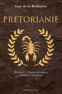 Pretorianie. Rozkwit i upadek rzymskiej gwardii cesarskiej - Guy de la Bédoyère