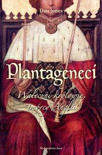 Plantageneci. Waleczni królowie, twórcy Anglii - Dan Jones