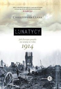 Lunatycy. Jak Europa poszła na wojnę w roku 1914 - Christopher Clark