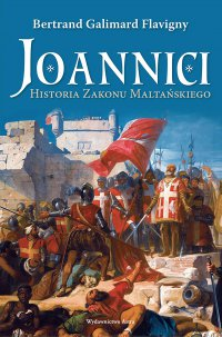 Joannici. Historia Zakonu Maltańskiego - Bertrand Galimard Flavigny
