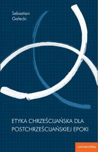 Etyka chrześcijańska dla postchrześcijańskiej epoki - Sebastian Gałecki