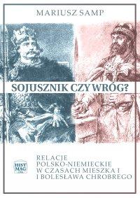 Sojusznik czy wróg? Relacje polsko-niemieckie w czasach Mieszka I i Bolesława Chrobrego - Mariusz Samp