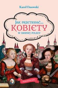Jak przetrwać… Kobiety w dawnej Polsce - Karol Ossowski