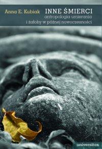 Inne śmierci. Antropologia umierania i żałoby w późnej nowoczesności - Anna E. Kubiak
