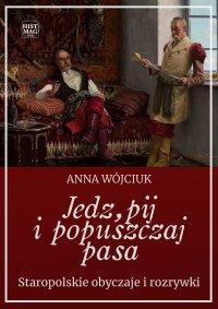 Jedz, pij i popuszczaj pasa. Staropolskie obyczaje i rozrywki - Anna Wójciuk