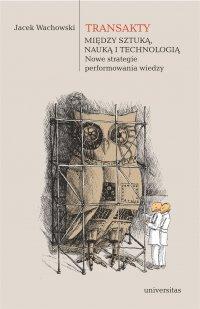 Transakty. Między sztuką, nauką i technologią. Nowe strategie performowania wiedzy - Jacek Wachowski