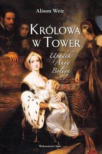Królowa w Tower. Upadek Anny Boleyn - Alison Weir