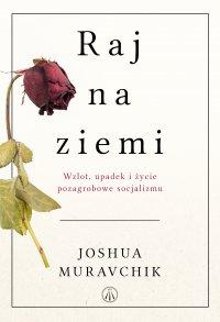 Raj na ziemi. Wzlot, upadek i życie pozagrobowe socjalizmu - Joshua Muravchik