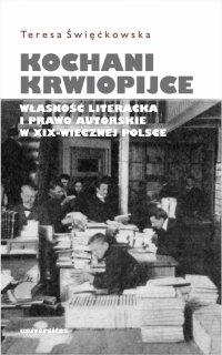 Kochani krwiopijce. Własność literacka i prawo autorskie w XIX-wiecznej Polsce - Teresa Święćkowska