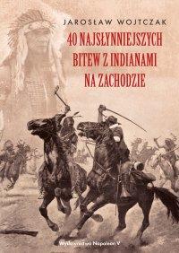 40 najsłynniejszych bitew z Indianami na Zachodzie - Jarosław Wojtczak