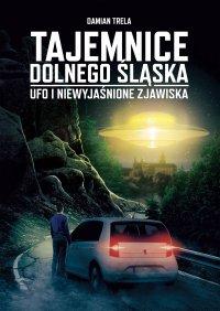 Tajemnice Dolnego Śląska UFO i niewyjaśnione zjawiska - Damian Trela
