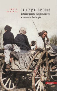 Galicyjski Eksodus. Uchodźcy z Galicji podczas I wojny światowej w monarchii Habsburgów - Kamil Ruszała
