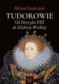 Tudorowie. Od Henryka VIII do Elżbiety Wielkiej - Michał Gadziński