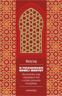 W poszukiwaniu Nowej Medyny. Muzułmańskie wizje niepodległych Indii u schyłku panowania brytyjskiego - Maciej Lang