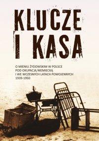 Klucze i Kasa. O mieniu żydowskim w Polsce pod okupacją niemiecką i we wczesnych latach powojennych, 1939-1950 - Jan Grabowski