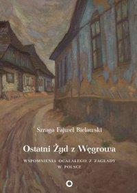 Ostatni Żyd z Węgrowa. Wspomnienia ocalałego z Zagłady - Szraga Fajwel Bielawski