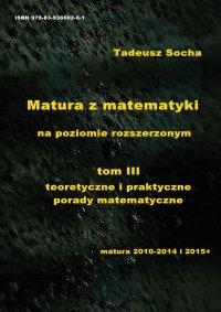 Matura z matematyki na poziomie rozszerzonym   tom III teoretyczne i praktyczne porady matematyczne - Tadeusz Socha