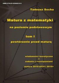 Matura z matematyki na poziomie podstawowym Tom I: Powtórzenie przed maturą - Tadeusz Socha