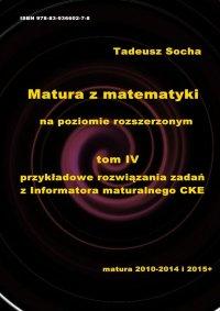 Matura z matematyki na poziomie rozszerzonym Tom IV: Przykładowe rozwiązania zadań z Informatora maturalnego CKE - Tadeusz Socha