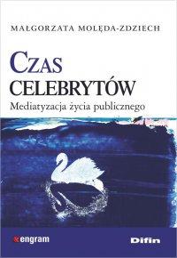 Czas celebrytów. Mediatyzacja życia publicznego - Małgorzata Molęda-Zdziech