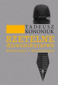 Rzetelne dziennikarstwo. Aksjologia i deontologia - Tadeusz Kononiuk