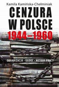 Cenzura w Polsce 1944-1960. Organizacja, kadry, metody pracy - Kamila Kamińska-Chełminiak