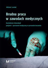 Brudna praca w zawodach medycznych. Konteksty interakcji pacjent–personel medyczny w procesie leczenia - Michał Lesiak