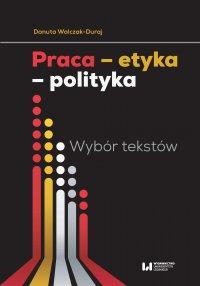 Praca – etyka – polityka. Wybór tekstów - Danuta Walczak-Duraj