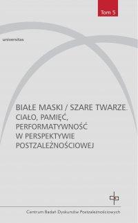 Białe maski / szare twarze. Ciało, pamięć, performatywność w perspektywie postzależnościowej - Praca Zbiorowa