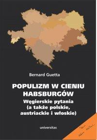 Populizm w cieniu Habsburgów. Węgierskie pytania (a także polskie, austriackie i włoskie) - Bernard Guetta
